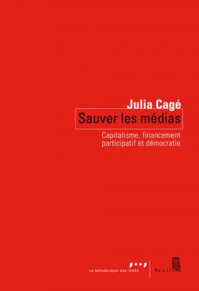 Vient de paraître > Julia Cagé : Sauver les médias; Capitalisme, financement participatif et démocratie
