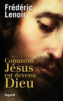 Vient de paraître > Frédéric Lenoir : Comment Jésus est devenu Dieu
